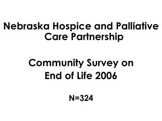 Nebraska Hospice and Palliative Care Partnership  Community Survey on  End of Life 2006 N=324