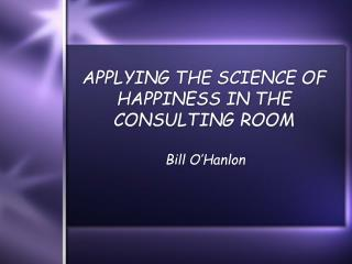 APPLYING THE SCIENCE OF HAPPINESS IN THE CONSULTING ROOM
