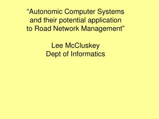 """Autonomic Computer Systems and their potential application to Road Network Management"" Lee McCluskey Dept of Informatic"