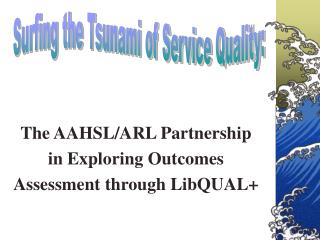 The AAHSL/ARL Partnership  in Exploring Outcomes  Assessment through LibQUAL+