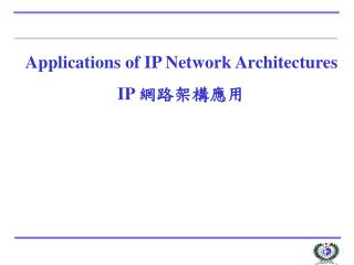 Applications of IP Network Architectures IP  網路架構應用