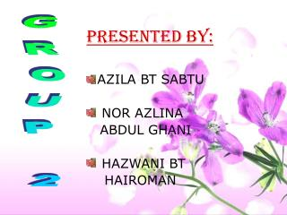 PRESENTED BY: AZILA BT SABTU     NOR AZLINA     ABDUL GHANI  HAZWANI BT      HAIROMAN