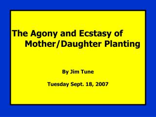 The Agony and Ecstasy of      Mother/Daughter Planting By Jim Tune Tuesday Sept. 18, 2007