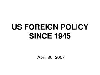 US FOREIGN POLICY SINCE 1945