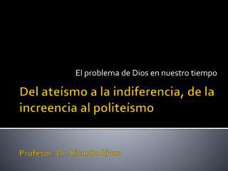 Del ateísmo a la indiferencia, de la increencia al politeísmo Profesor: Dr. Ricardo Rivas