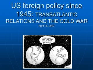 US foreign policy since 1945:  TRANSATLANTIC RELATIONS AND THE COLD WAR April 16, 2007