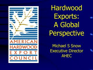 Hardwood Exports: A Global Perspective Michael S Snow Executive Director AHEC
