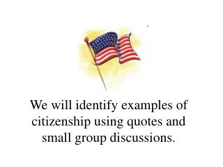 We will identify examples of citizenship using quotes and small group discussions.