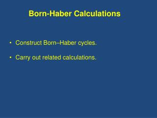 Construct Born–Haber cycles. Carry out related calculations.