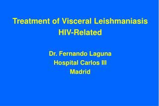 Treatment of Visceral Leishmaniasis HIV-Related Dr. Fernando Laguna Hospital Carlos III Madrid