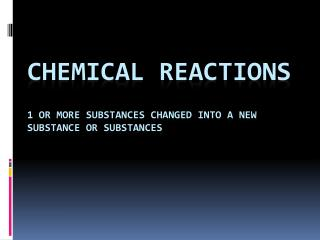 Chemical Reactions 1 or more substances changed into a new substance or substances