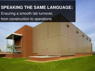 SPEAKING THE SAME LANGUAGE:  Ensuring a smooth lab turnover,  from construction to operations