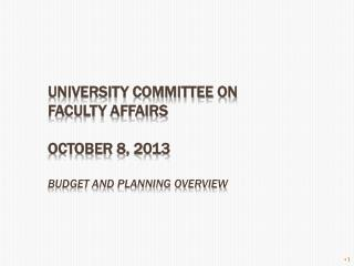 University committee on faculty affairs October 8, 2013 budget and planning overview