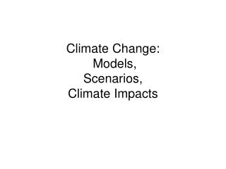 Climate Change:   Models,  Scenarios,  Climate Impacts