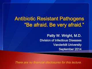 "Antibiotic Resistant Pathogens ""Be afraid. Be very afraid."""