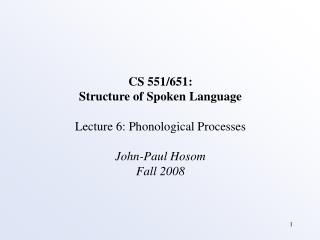 CS 551/651: Structure of Spoken Language Lecture 6: Phonological Processes John-Paul Hosom
