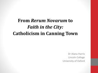 From  Rerum Novarum  to  Faith in the City: Catholicism in Canning Town Dr Alana Harris