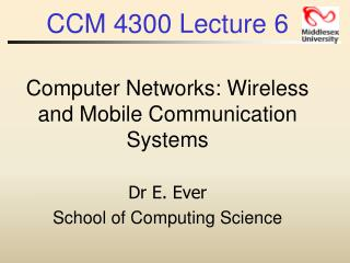 CCM 4300 Lecture 6 Computer Networks: Wireless and Mobile Communication Systems Dr E. Ever