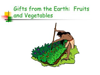Gifts from the Earth:  Fruits and Vegetables