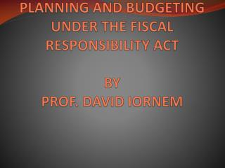 PLANNING  AND BUDGETING UNDER THE FISCAL RESPONSIBILITY ACT BY  PROF. DAVID IORNEM