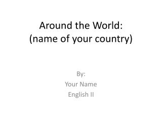 Around the World: (name of your country)
