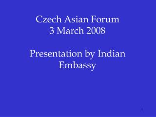 Czech Asian Forum 3 March 2008  Presentation by Indian Embassy