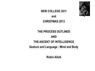 NEW COLLEGE 2011 and CHRISTMAS 2013 THE PROCESS OUTLINED AND THE ASCENT OF INTELLIGENCE