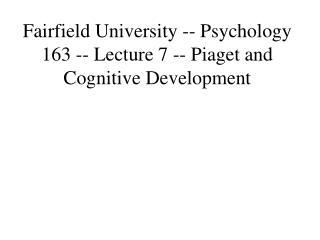 Fairfield University -- Psychology 163 -- Lecture 7 -- Piaget and Cognitive Development