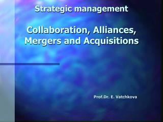 Strategic management Collaboration, Alliances, Mergers and Acquisitions