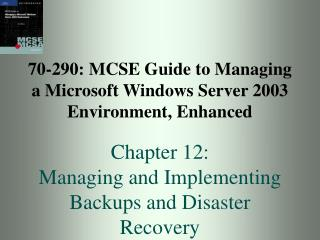 70-290: MCSE Guide to Managing a Microsoft Windows Server 2003 Environment, Enhanced Chapter 12:  Managing and Implement