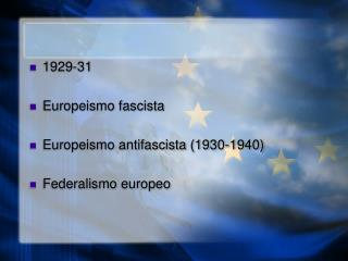 1929-31 Europeismo fascista Europeismo antifascista (1930-1940) Federalismo europeo