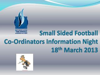 Small Sided Football  Co- Ordinators  Information Night 18 th  March 2013