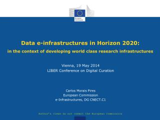 Vienna, 19 May 2014 LIBER Conference on Digital Curation Carlos Morais Pires European Commission