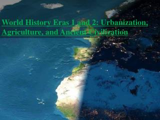 World History Eras 1 and 2: Urbanization,  Agriculture, and Ancient Civilization