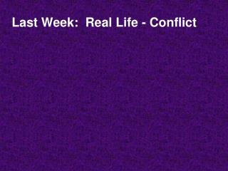 Last Week:  Real Life - Conflict