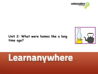 Unit 2: What were homes like a long time ago?