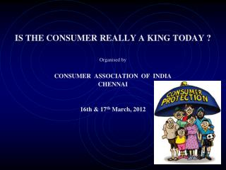 IS THE CONSUMER REALLY A KING TODAY ? Organised by CONSUMER  ASSOCIATION  OF  INDIA CHENNAI
