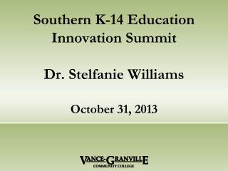 Southern K-14 Education Innovation Summit Dr. Stelfanie Williams October 31, 2013