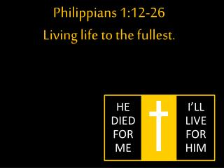 Philippians  1:12-26 Living life to the fullest.