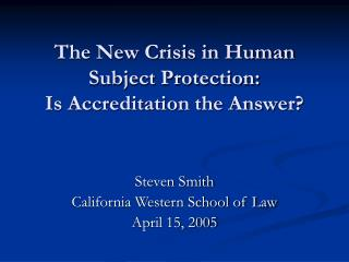 The New Crisis in Human Subject Protection:  Is Accreditation the Answer?