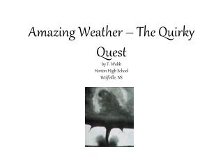 Amazing Weather – The Quirky Quest by T. Webb Horton High School Wolfville, NS