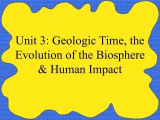 Unit 3: Geologic Time, the Evolution of the Biosphere & Human Impact