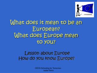 What does it mean to be an European? What does Europe mean to you?