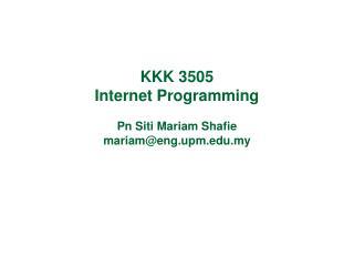 KKK 3505 Internet Programming Pn Siti Mariam Shafie mariam@eng.upm.edu.my