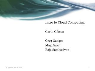 Intro to Cloud  Computing Garth Gibson Greg  Ganger Majd Sakr Raja  Sambasivan