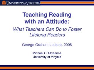 Teaching Reading  with an Attitude: What Teachers Can Do to Foster Lifelong Readers George Graham Lecture, 2008 Michael