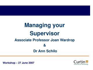 Managing your Supervisor Associate Professor Joan Wardrop & Dr Ann Schilo