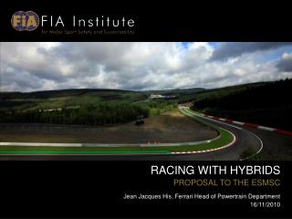 RACING WITH HYBRIDS PROPOSAL TO THE ESMSC Jean Jacques His, Ferrari Head of Powertrain Department 16/11/2010