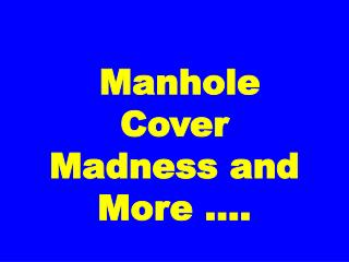 Manhole Cover Madness and More ….