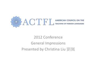 2012 Conference General Impressions Presented by Christina Liu  劉佩